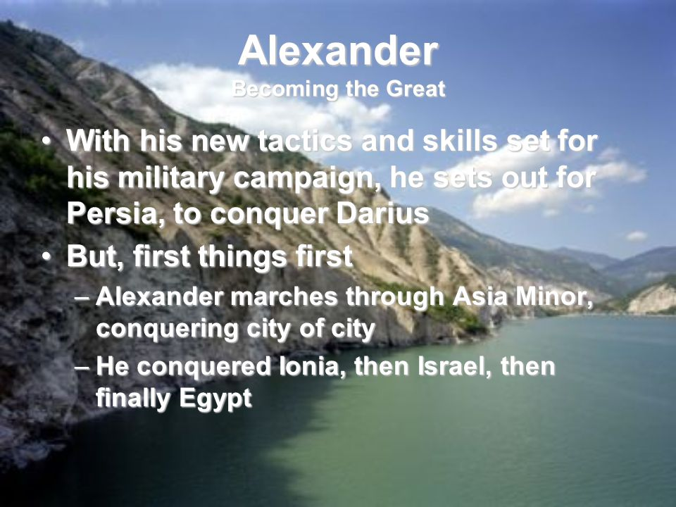 With his new tactics and skills set for his military campaign, he sets out for Persia, to conquer DariusWith his new tactics and skills set for his military campaign, he sets out for Persia, to conquer Darius But, first things firstBut, first things first –Alexander marches through Asia Minor, conquering city of city –He conquered Ionia, then Israel, then finally Egypt