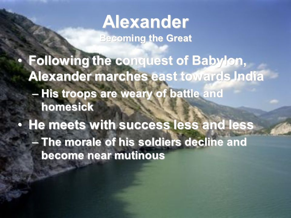 Alexander Becoming the Great Following the conquest of Babylon, Alexander marches east towards IndiaFollowing the conquest of Babylon, Alexander marches east towards India –His troops are weary of battle and homesick He meets with success less and lessHe meets with success less and less –The morale of his soldiers decline and become near mutinous