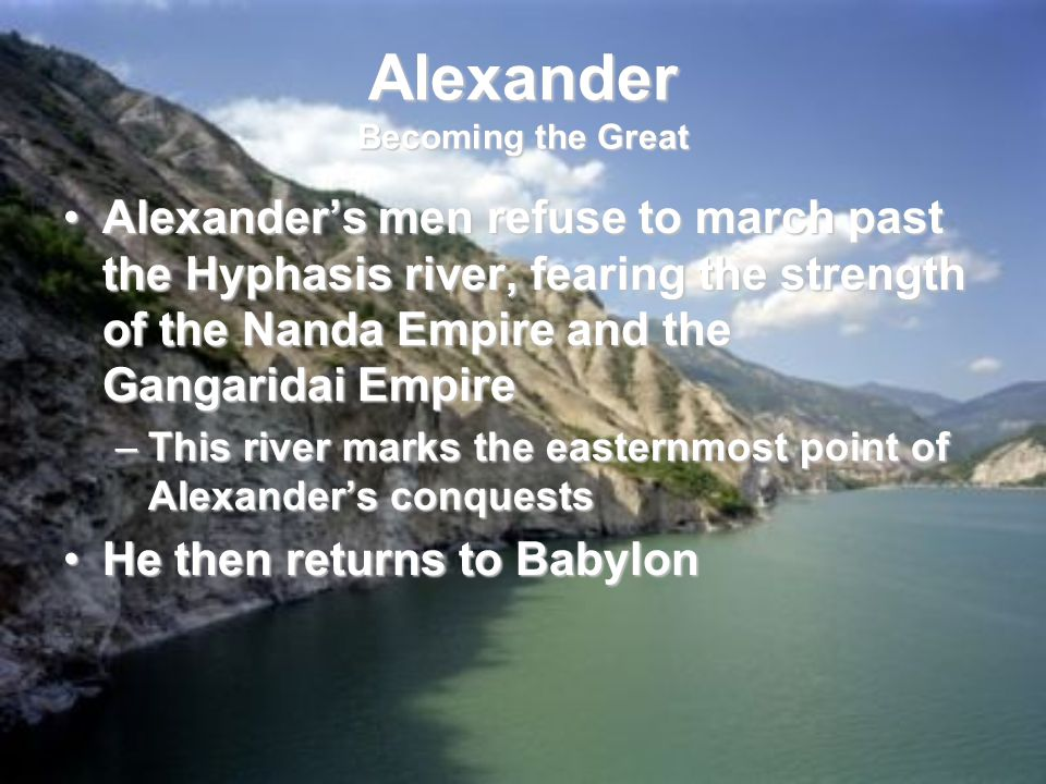 Alexander Becoming the Great Alexander's men refuse to march past the Hyphasis river, fearing the strength of the Nanda Empire and the Gangaridai EmpireAlexander's men refuse to march past the Hyphasis river, fearing the strength of the Nanda Empire and the Gangaridai Empire –This river marks the easternmost point of Alexander's conquests He then returns to BabylonHe then returns to Babylon