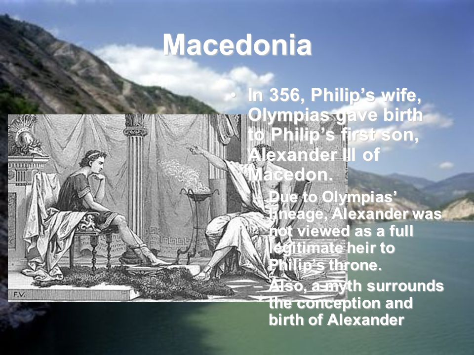 Macedonia In 356, Philip's wife, Olympias gave birth to Philip's first son, Alexander III of Macedon.In 356, Philip's wife, Olympias gave birth to Philip's first son, Alexander III of Macedon.