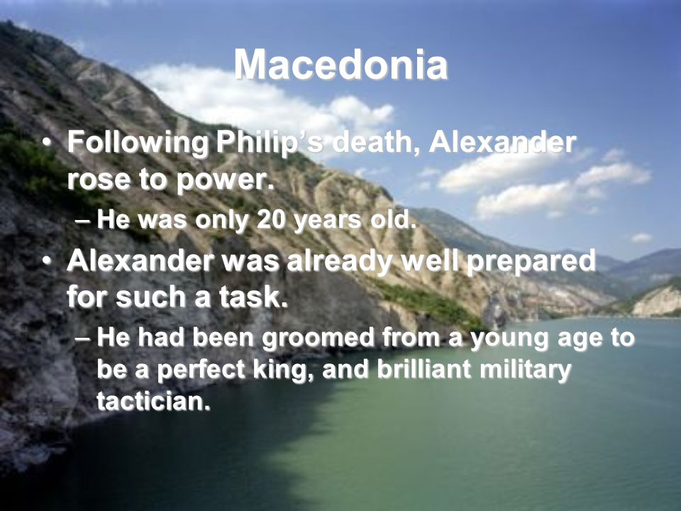 Macedonia Following Philip's death, Alexander rose to power.Following Philip's death, Alexander rose to power.