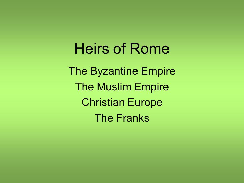Heirs of Rome The Byzantine Empire The Muslim Empire Christian Europe The Franks