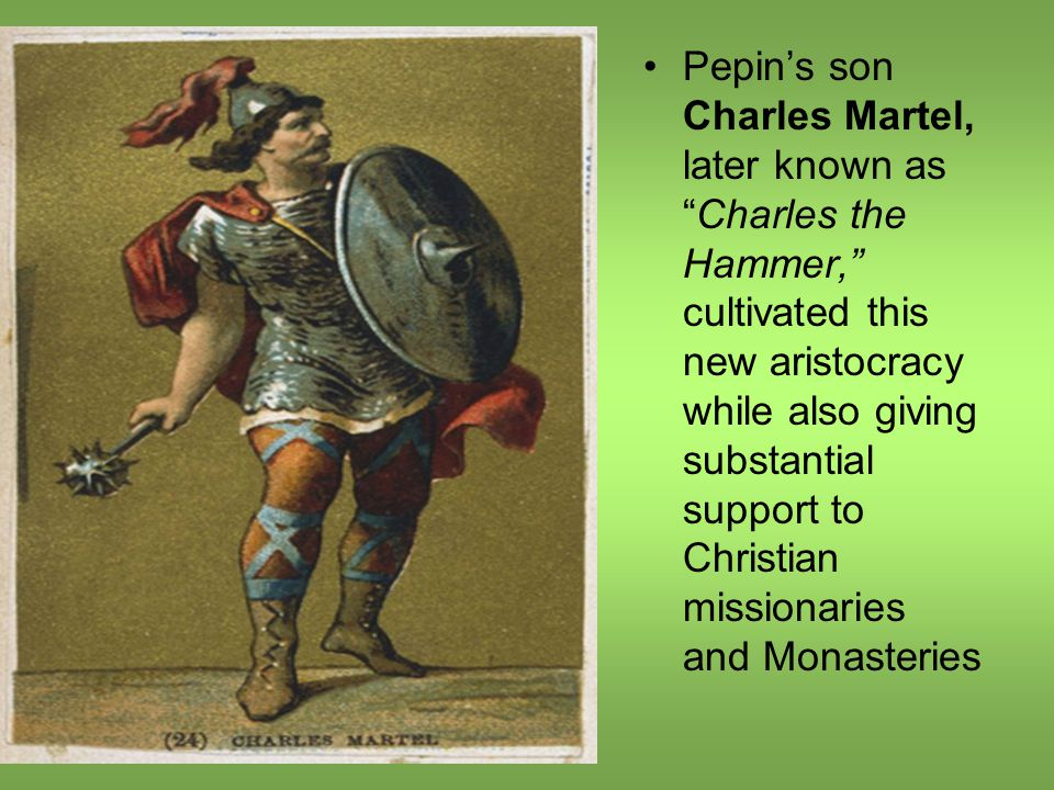 Pepin's son Charles Martel, later known as Charles the Hammer, cultivated this new aristocracy while also giving substantial support to Christian missionaries and Monasteries