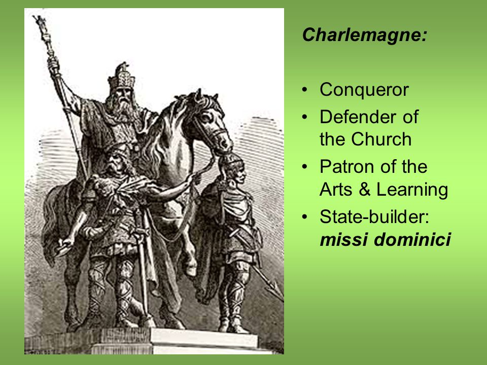 Charlemagne: Conqueror Defender of the Church Patron of the Arts & Learning State-builder: missi dominici