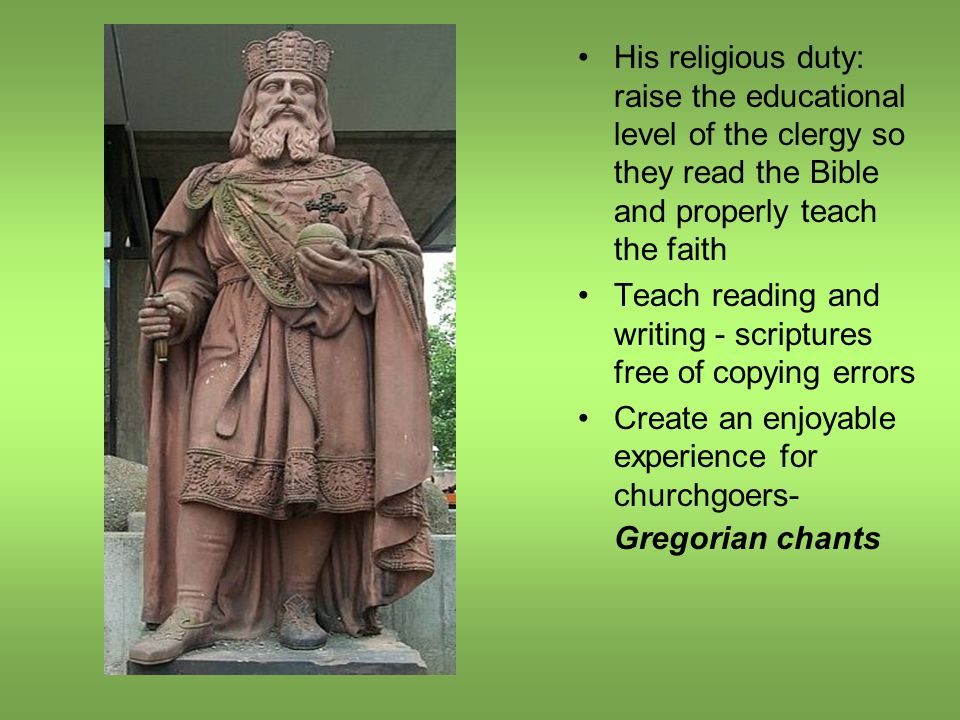 His religious duty: raise the educational level of the clergy so they read the Bible and properly teach the faith Teach reading and writing - scriptures free of copying errors Create an enjoyable experience for churchgoers- Gregorian chants