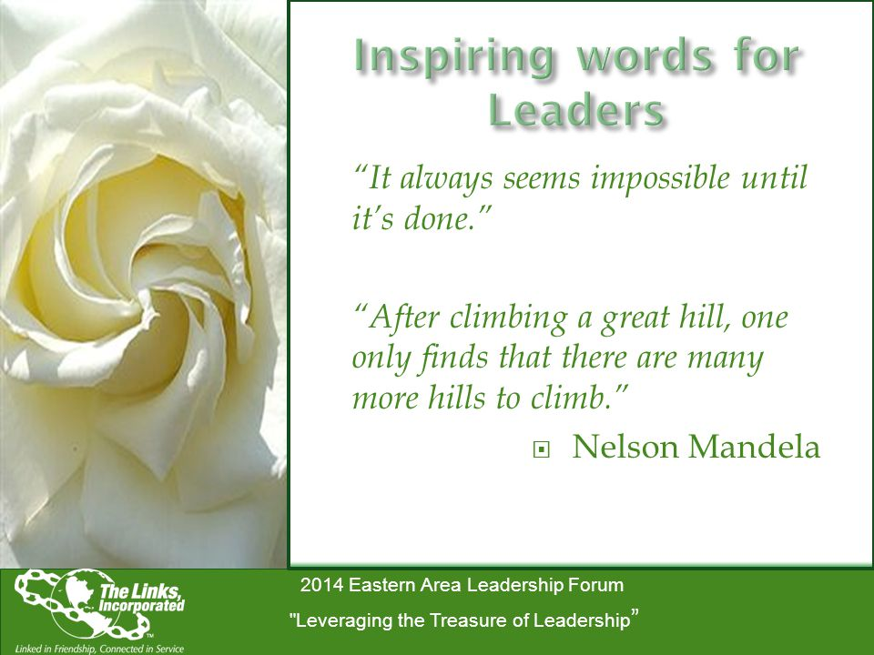 2014 Eastern Area Leadership Forum Leveraging the Treasure of Leadership It always seems impossible until it's done. After climbing a great hill, one only finds that there are many more hills to climb.  Nelson Mandela