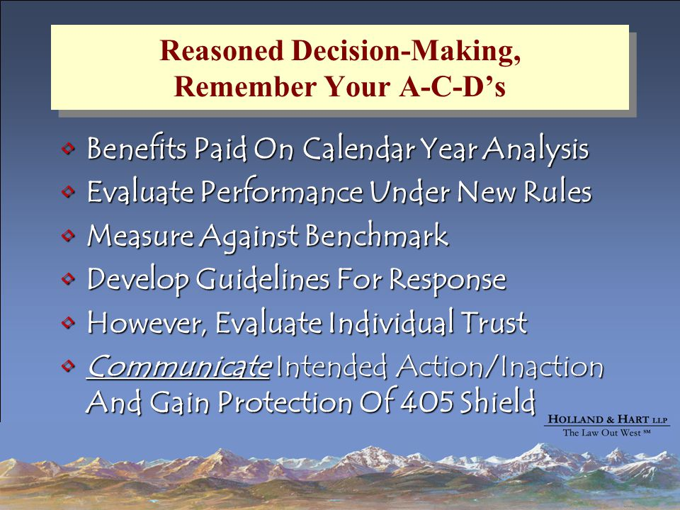 Reasoned Decision-Making, Remember Your A-C-D's Benefits Paid On Calendar Year AnalysisBenefits Paid On Calendar Year Analysis Evaluate Performance Under New RulesEvaluate Performance Under New Rules Measure Against BenchmarkMeasure Against Benchmark Develop Guidelines For ResponseDevelop Guidelines For Response However, Evaluate Individual TrustHowever, Evaluate Individual Trust Communicate Intended Action/Inaction And Gain Protection Of 405 ShieldCommunicate Intended Action/Inaction And Gain Protection Of 405 Shield