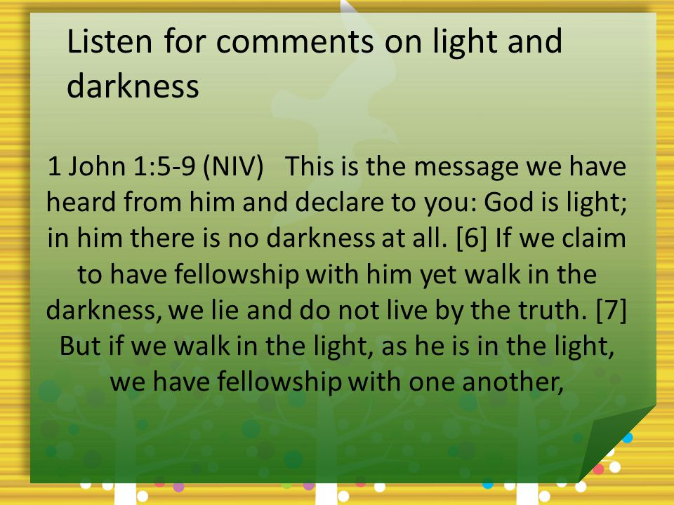 Listen for comments on light and darkness 1 John 1:5-9 (NIV) This is the message we have heard from him and declare to you: God is light; in him there is no darkness at all.