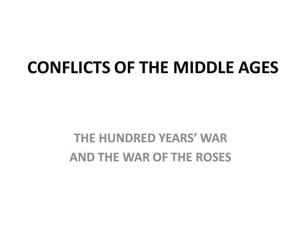 CONFLICTS OF THE MIDDLE AGES THE HUNDRED YEARS' WAR AND THE WAR OF THE ROSES