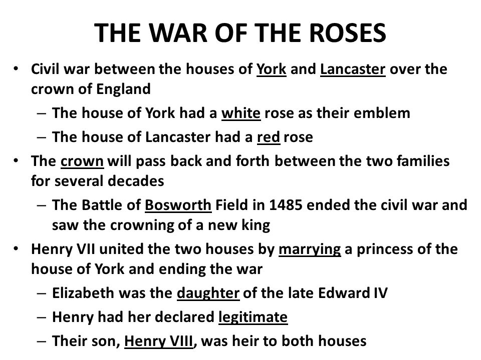 THE WAR OF THE ROSES Civil war between the houses of York and Lancaster over the crown of England – The house of York had a white rose as their emblem – The house of Lancaster had a red rose The crown will pass back and forth between the two families for several decades – The Battle of Bosworth Field in 1485 ended the civil war and saw the crowning of a new king Henry VII united the two houses by marrying a princess of the house of York and ending the war – Elizabeth was the daughter of the late Edward IV – Henry had her declared legitimate – Their son, Henry VIII, was heir to both houses
