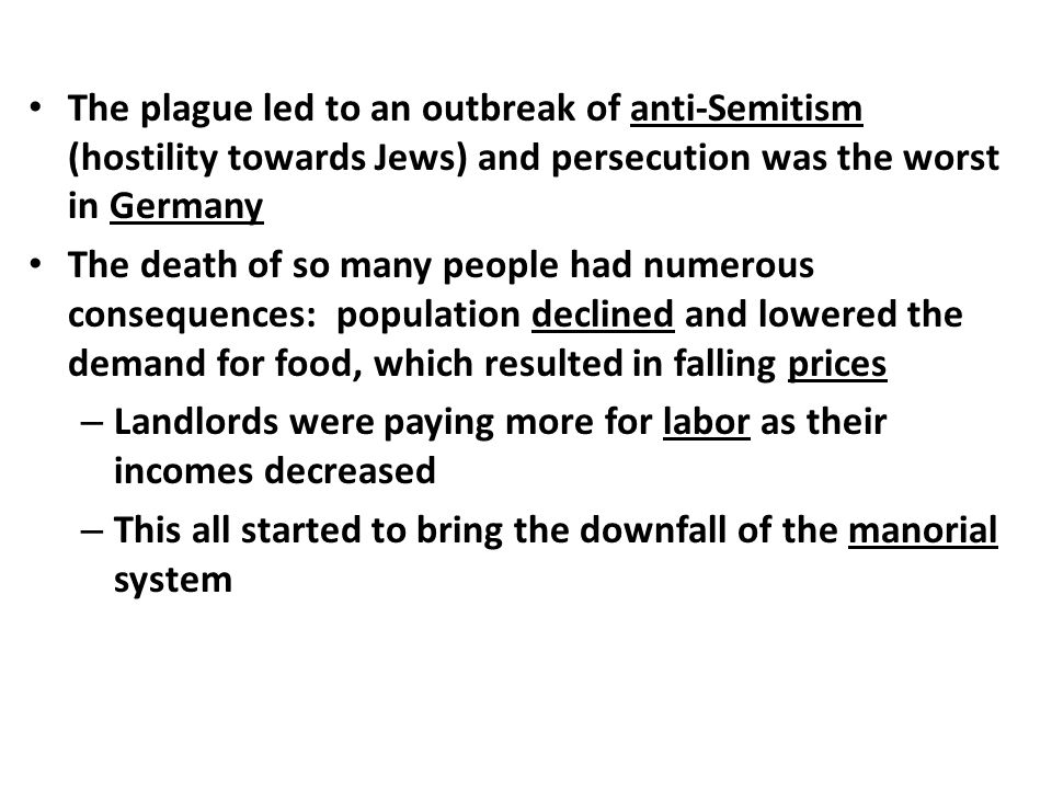 The plague led to an outbreak of anti-Semitism (hostility towards Jews) and persecution was the worst in Germany The death of so many people had numerous consequences: population declined and lowered the demand for food, which resulted in falling prices – Landlords were paying more for labor as their incomes decreased – This all started to bring the downfall of the manorial system