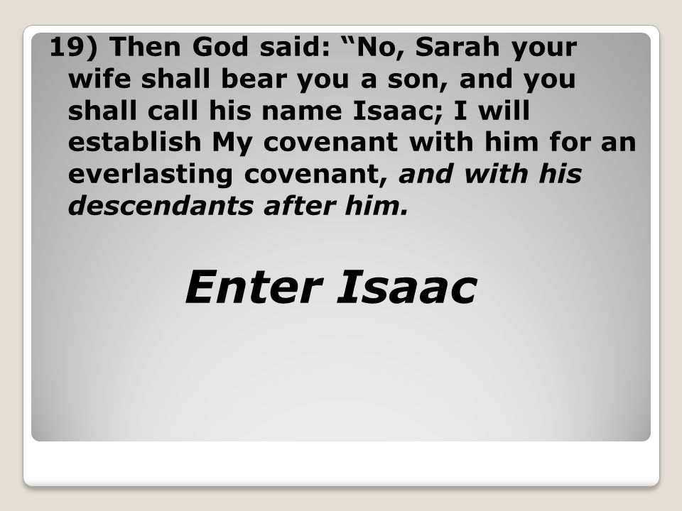 19) Then God said: No, Sarah your wife shall bear you a son, and you shall call his name Isaac; I will establish My covenant with him for an everlasting covenant, and with his descendants after him.