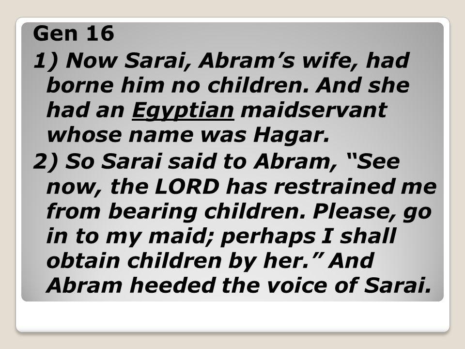 Gen 16 1) Now Sarai, Abram's wife, had borne him no children.