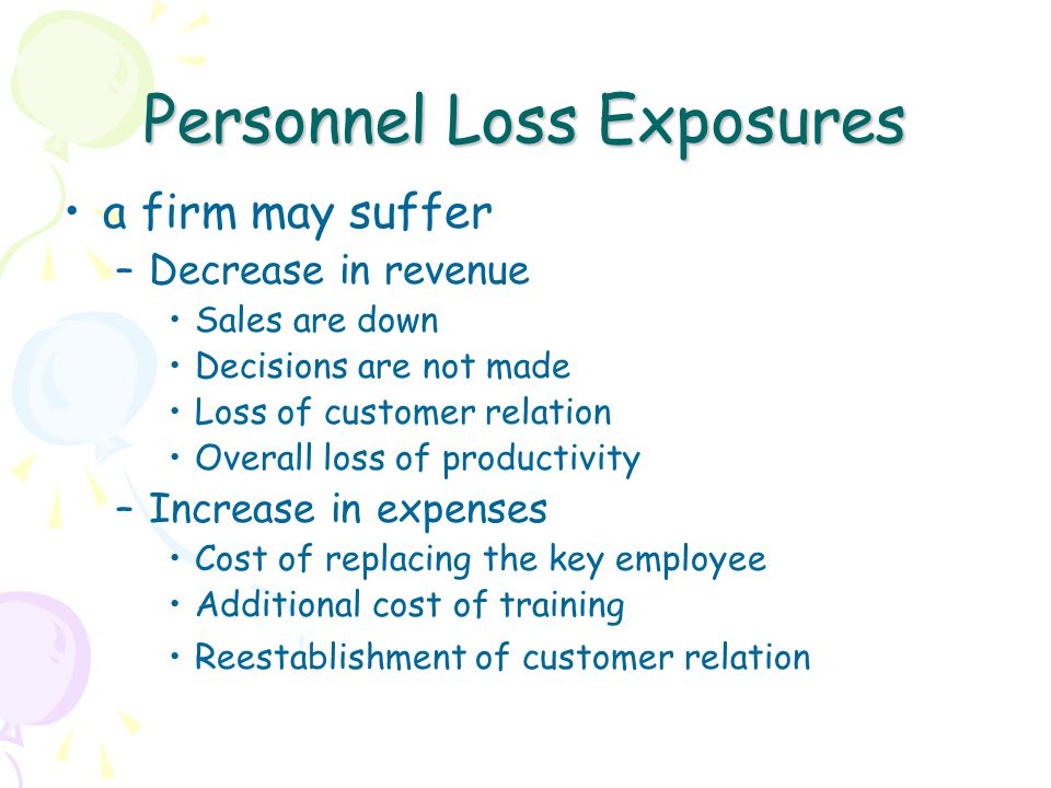 Personnel Loss Exposures a firm may suffer –Decrease in revenue Sales are down Decisions are not made Loss of customer relation Overall loss of productivity –Increase in expenses Cost of replacing the key employee Additional cost of training Reestablishment of customer relation