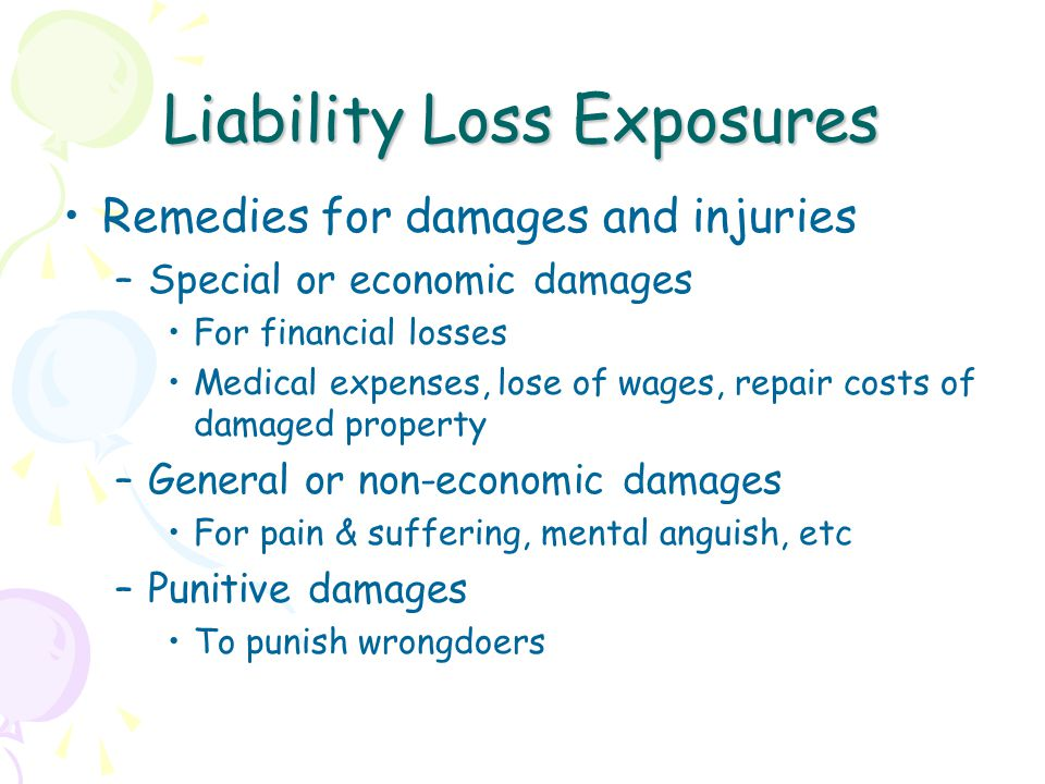 Liability Loss Exposures Remedies for damages and injuries –Special or economic damages For financial losses Medical expenses, lose of wages, repair costs of damaged property –General or non-economic damages For pain & suffering, mental anguish, etc –Punitive damages To punish wrongdoers