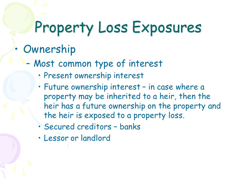 Property Loss Exposures Ownership –Most common type of interest Present ownership interest Future ownership interest – in case where a property may be inherited to a heir, then the heir has a future ownership on the property and the heir is exposed to a property loss.