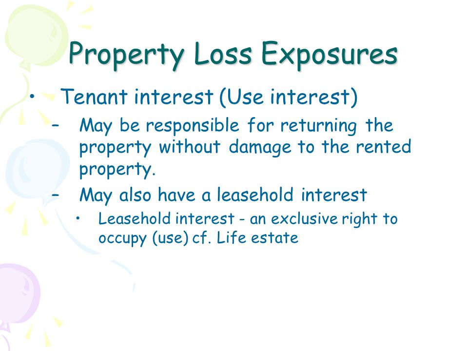 Property Loss Exposures Tenant interest (Use interest) –May be responsible for returning the property without damage to the rented property.