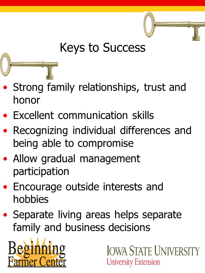 Keys to Success Strong family relationships, trust and honor Excellent communication skills Recognizing individual differences and being able to compromise Allow gradual management participation Encourage outside interests and hobbies Separate living areas helps separate family and business decisions