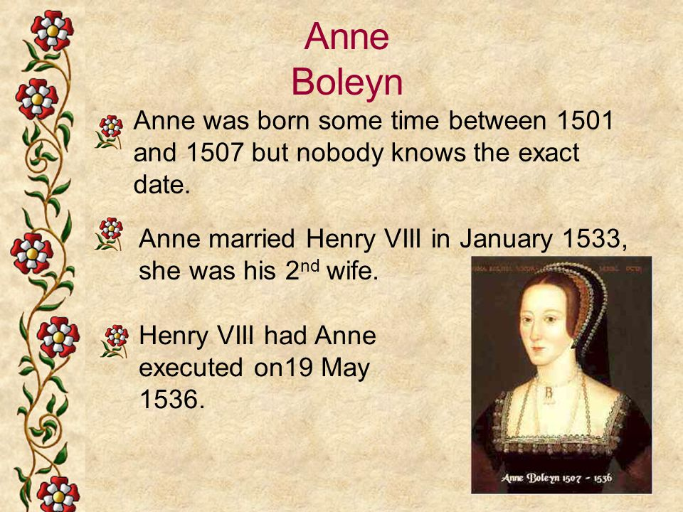 Anne Boleyn Anne was born some time between 1501 and 1507 but nobody knows the exact date. Anne married Henry VIII in January 1533, she was his 2 nd w