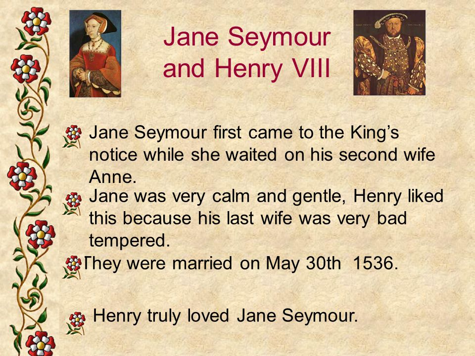 Jane Seymour and Henry VIII Jane Seymour first came to the King's notice while she waited on his second wife Anne. They were married on May 30th 1536.