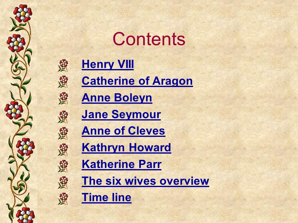 Contents Henry VIII Catherine of Aragon Anne Boleyn Jane Seymour Anne of Cleves Kathryn Howard Katherine Parr The six wives overview Time line