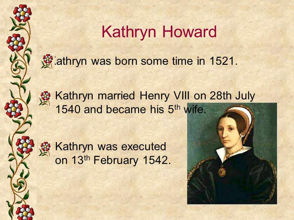 Kathryn Howard Kathryn was born some time in 1521. Kathryn married Henry VIII on 28th July 1540 and became his 5 th wife. Kathryn was executed on 13 t
