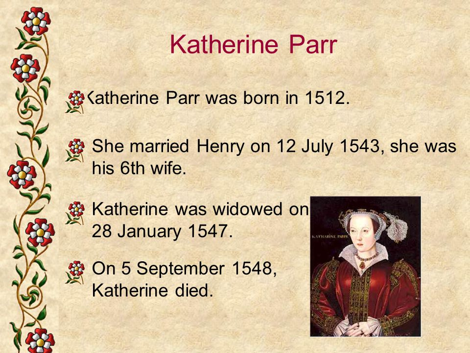 Katherine Parr Katherine Parr was born in 1512. She married Henry on 12 July 1543, she was his 6th wife. Katherine was widowed on 28 January 1547. On