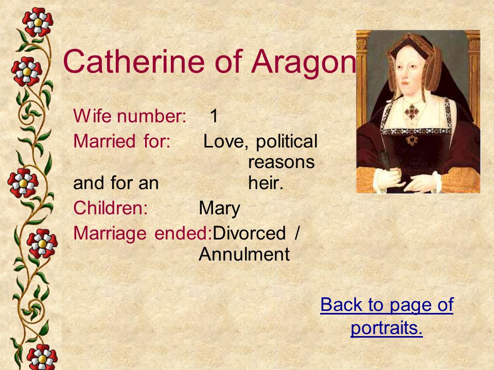 Catherine of Aragon Wife number: 1 Married for: Love, political reasons and for an heir. Children: Mary Marriage ended:Divorced / Annulment Back to pa