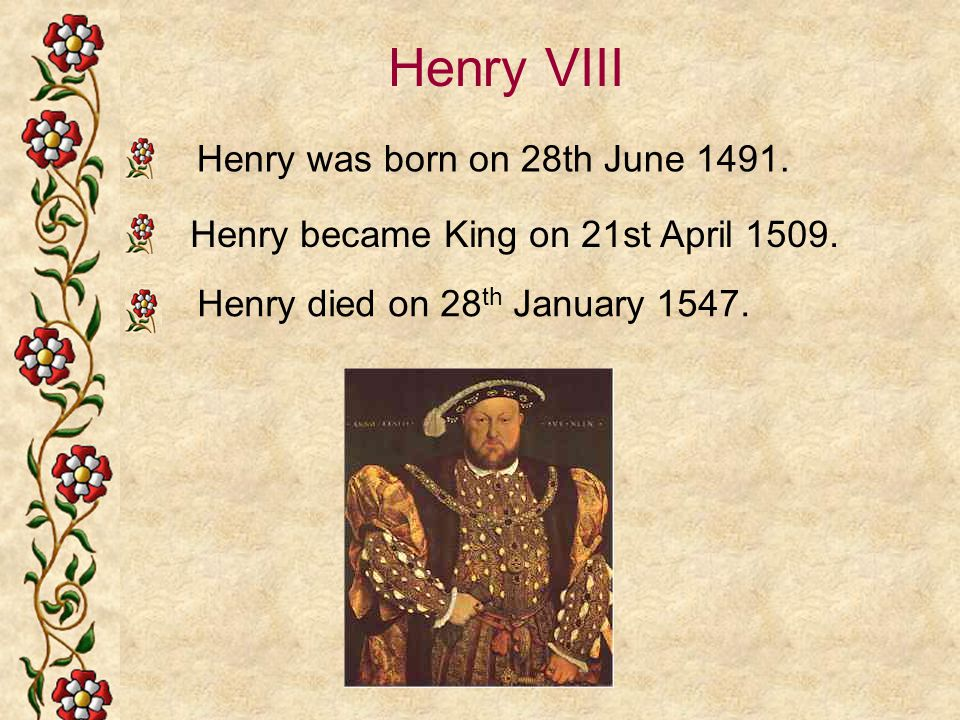 Henry VIII Henry died on 28 th January 1547. Henry was born on 28th June 1491. Henry became King on 21st April 1509.