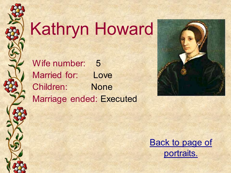 Kathryn Howard Wife number: 5 Married for: Love Children: None Marriage ended: Executed Back to page of portraits.