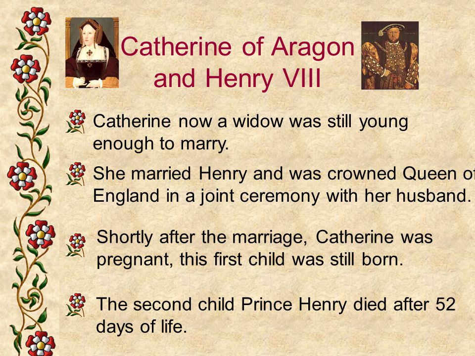 Catherine of Aragon and Henry VIII Catherine now a widow was still young enough to marry. She married Henry and was crowned Queen of England in a join