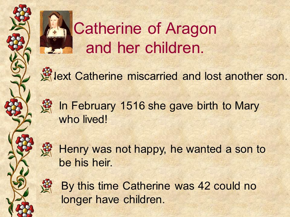 Catherine of Aragon and her children. Next Catherine miscarried and lost another son. In February 1516 she gave birth to Mary who lived! Henry was not