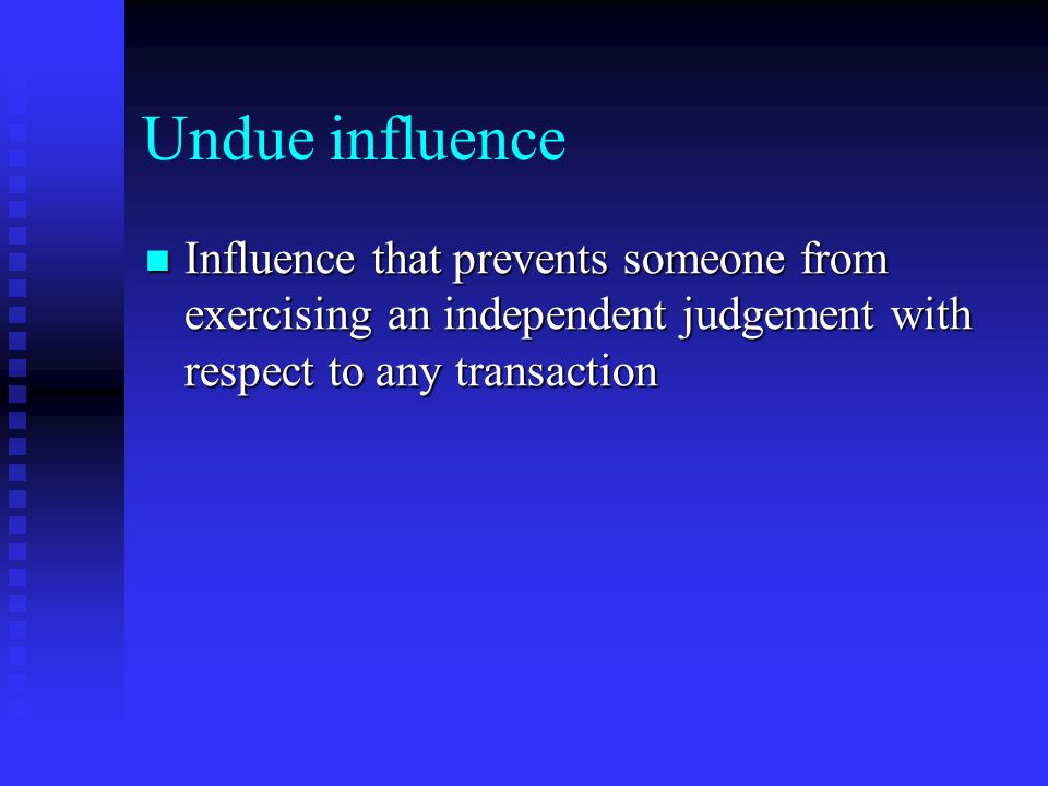 Undue influence Influence that prevents someone from exercising an independent judgement with respect to any transaction Influence that prevents someone from exercising an independent judgement with respect to any transaction