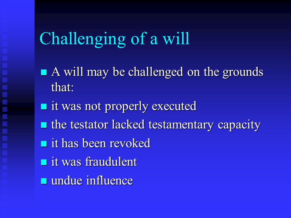 Challenging of a will A will may be challenged on the grounds that: A will may be challenged on the grounds that: it was not properly executed it was not properly executed the testator lacked testamentary capacity the testator lacked testamentary capacity it has been revoked it has been revoked it was fraudulent it was fraudulent undue influence undue influence