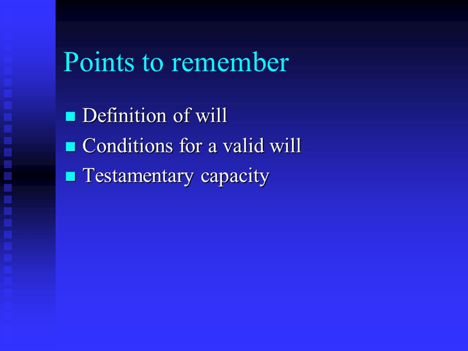 Points to remember Definition of will Definition of will Conditions for a valid will Conditions for a valid will Testamentary capacity Testamentary capacity