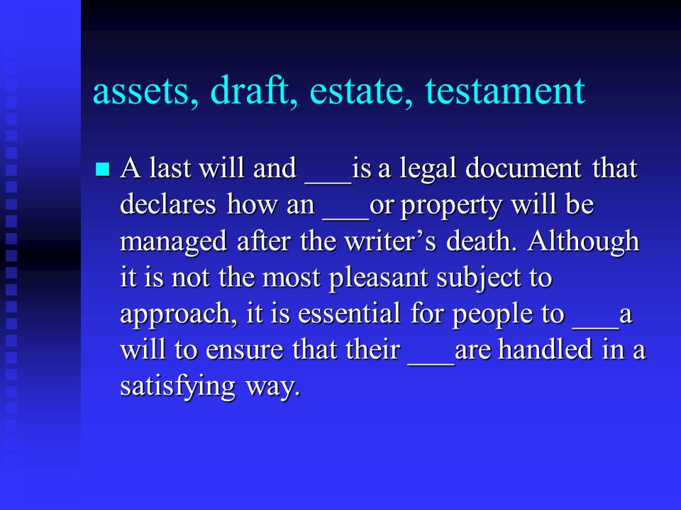 assets, draft, estate, testament A last will and ___is a legal document that declares how an ___or property will be managed after the writer's death.