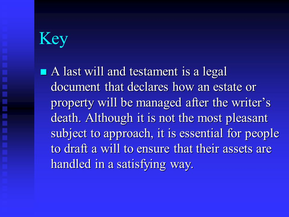 Key A last will and testament is a legal document that declares how an estate or property will be managed after the writer's death.