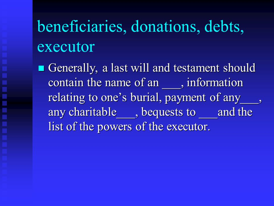 beneficiaries, donations, debts, executor Generally, a last will and testament should contain the name of an ___, information relating to one's burial, payment of any___, any charitable___, bequests to ___and the list of the powers of the executor.