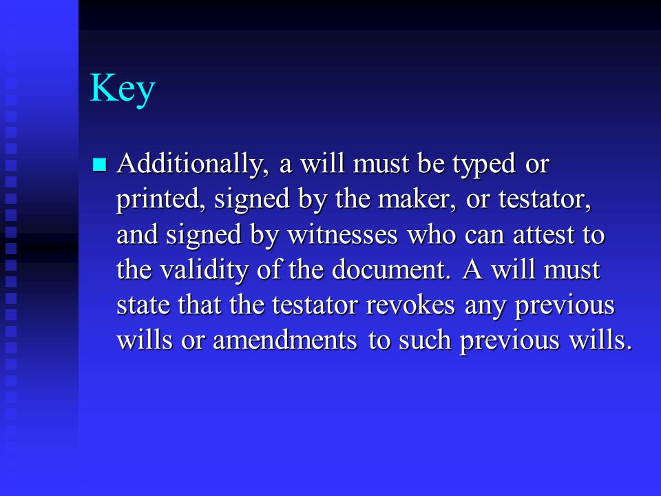 Key Additionally, a will must be typed or printed, signed by the maker, or testator, and signed by witnesses who can attest to the validity of the document.