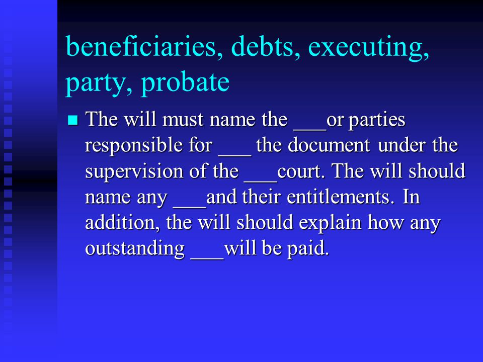 beneficiaries, debts, executing, party, probate The will must name the ___or parties responsible for ___ the document under the supervision of the ___court.