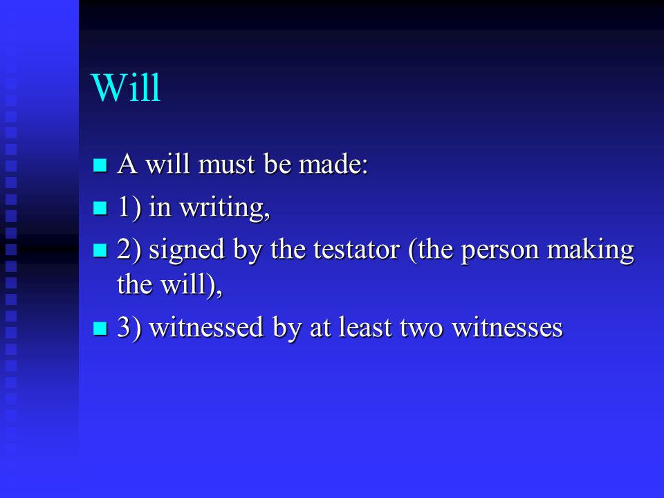 Will A will must be made: A will must be made: 1) in writing, 1) in writing, 2) signed by the testator (the person making the will), 2) signed by the testator (the person making the will), 3) witnessed by at least two witnesses 3) witnessed by at least two witnesses