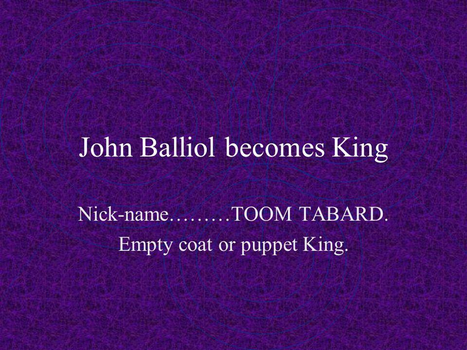 John Balliol becomes King Nick-name………TOOM TABARD. Empty coat or puppet King.