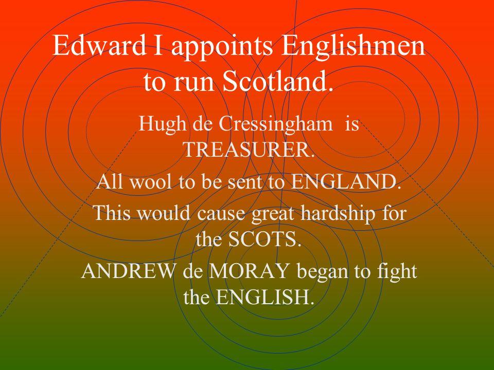 Edward I appoints Englishmen to run Scotland.Hugh de Cressingham is TREASURER.