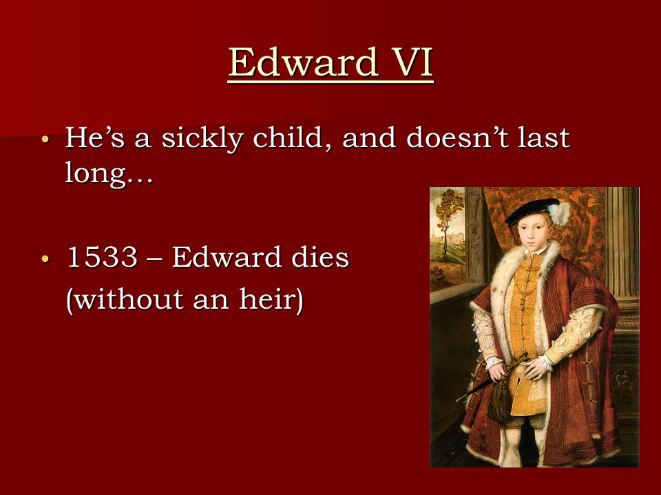 Edward VI He's a sickly child, and doesn't last long… He's a sickly child, and doesn't last long… 1533 – Edward dies 1533 – Edward dies (without an heir)