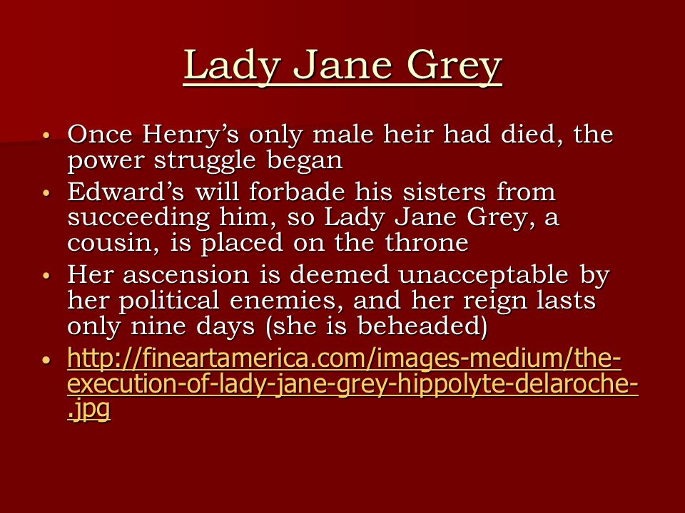 Lady Jane Grey Once Henry's only male heir had died, the power struggle began Once Henry's only male heir had died, the power struggle began Edward's will forbade his sisters from succeeding him, so Lady Jane Grey, a cousin, is placed on the throne Edward's will forbade his sisters from succeeding him, so Lady Jane Grey, a cousin, is placed on the throne Her ascension is deemed unacceptable by her political enemies, and her reign lasts only nine days (she is beheaded) Her ascension is deemed unacceptable by her political enemies, and her reign lasts only nine days (she is beheaded) http://fineartamerica.com/images-medium/the- execution-of-lady-jane-grey-hippolyte-delaroche-.jpg http://fineartamerica.com/images-medium/the- execution-of-lady-jane-grey-hippolyte-delaroche-.jpg http://fineartamerica.com/images-medium/the- execution-of-lady-jane-grey-hippolyte-delaroche-.jpg http://fineartamerica.com/images-medium/the- execution-of-lady-jane-grey-hippolyte-delaroche-.jpg