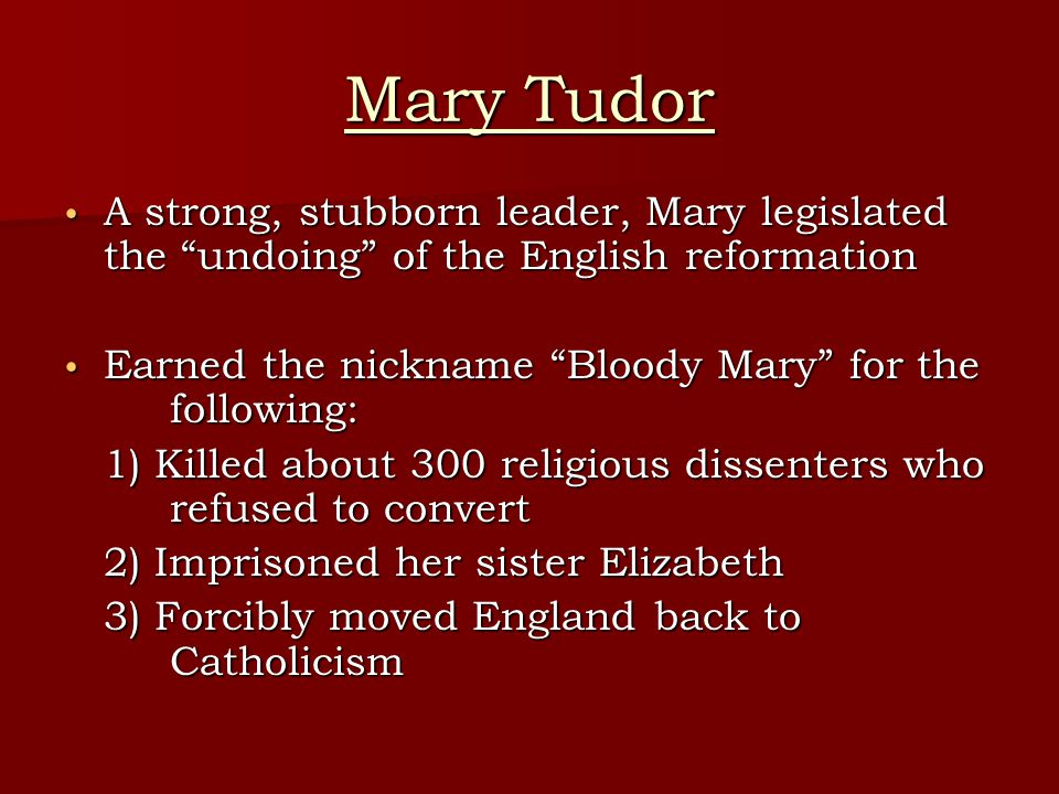 Mary Tudor A strong, stubborn leader, Mary legislated the undoing of the English reformation A strong, stubborn leader, Mary legislated the undoing of the English reformation Earned the nickname Bloody Mary for the following: Earned the nickname Bloody Mary for the following: 1) Killed about 300 religious dissenters who refused to convert 2) Imprisoned her sister Elizabeth 3) Forcibly moved England back to Catholicism