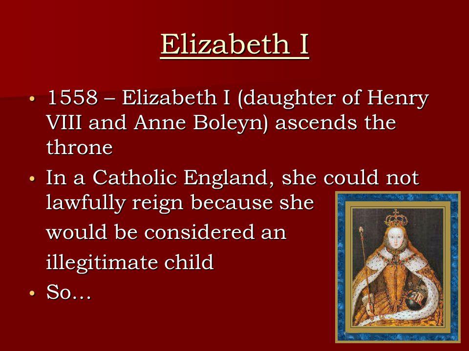 Elizabeth I 1558 – Elizabeth I (daughter of Henry VIII and Anne Boleyn) ascends the throne 1558 – Elizabeth I (daughter of Henry VIII and Anne Boleyn) ascends the throne In a Catholic England, she could not lawfully reign because she In a Catholic England, she could not lawfully reign because she would be considered an illegitimate child So… So…