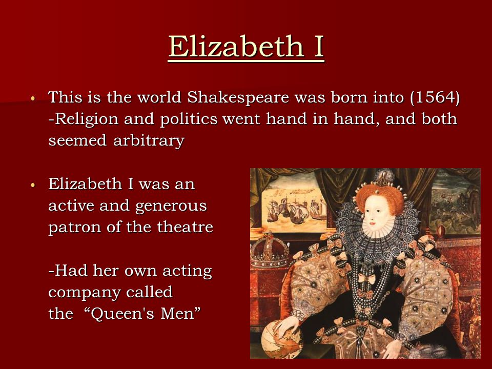Elizabeth I This is the world Shakespeare was born into (1564) This is the world Shakespeare was born into (1564) -Religion and politics went hand in hand, and both seemed arbitrary Elizabeth I was an Elizabeth I was an active and generous patron of the theatre -Had her own acting company called the Queen s Men