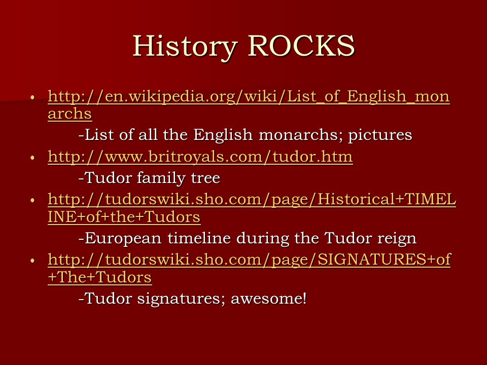 History ROCKS http://en.wikipedia.org/wiki/List_of_English_mon archs http://en.wikipedia.org/wiki/List_of_English_mon archs http://en.wikipedia.org/wiki/List_of_English_mon archs http://en.wikipedia.org/wiki/List_of_English_mon archs -List of all the English monarchs; pictures http://www.britroyals.com/tudor.htm http://www.britroyals.com/tudor.htm http://www.britroyals.com/tudor.htm -Tudor family tree http://tudorswiki.sho.com/page/Historical+TIMEL INE+of+the+Tudors http://tudorswiki.sho.com/page/Historical+TIMEL INE+of+the+Tudors http://tudorswiki.sho.com/page/Historical+TIMEL INE+of+the+Tudors http://tudorswiki.sho.com/page/Historical+TIMEL INE+of+the+Tudors -European timeline during the Tudor reign http://tudorswiki.sho.com/page/SIGNATURES+of +The+Tudors http://tudorswiki.sho.com/page/SIGNATURES+of +The+Tudors http://tudorswiki.sho.com/page/SIGNATURES+of +The+Tudors http://tudorswiki.sho.com/page/SIGNATURES+of +The+Tudors -Tudor signatures; awesome!