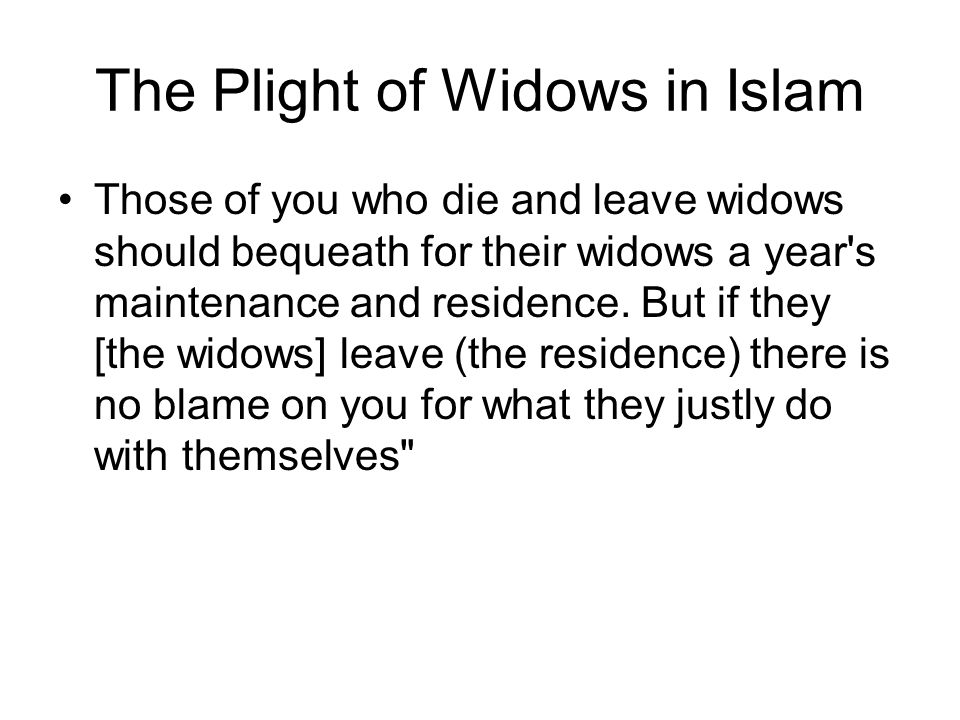 The Plight of Widows in Islam Those of you who die and leave widows should bequeath for their widows a year s maintenance and residence.